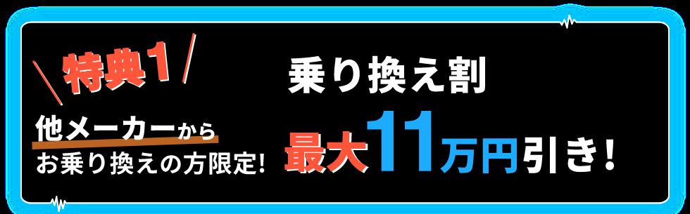特典1 他メーカーからお乗り換えの方限定! 乗り換え割 最大11万円引き!