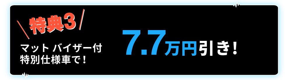 特典3 マットバイザー付特別仕様車ご成約で! 7.7万円引き!